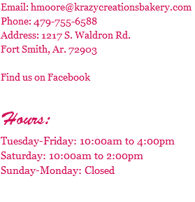 Email: hmoore@krazycreationsbakery.com Phone: 479-755-6588 Address: 2801 Old Greenwood Rd. 8B Fort Smith, Ar. 72903 Find us on Facebook Hours: Tuesday-Friday: 9:00am to 6:00pm Saturday: 10:00am to 2:00pm Sunday-Monday: Closed