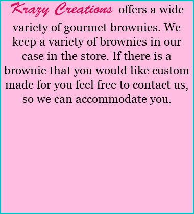Krazy Creations offers a wide variety of gourmet brownies. We keep a variety of brownies in our case in the store. If there is a brownie that you would like custom made for you feel free to contact us, so we can accommodate you.